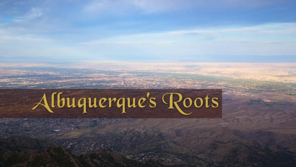 Albuquerque's Roots Part 1