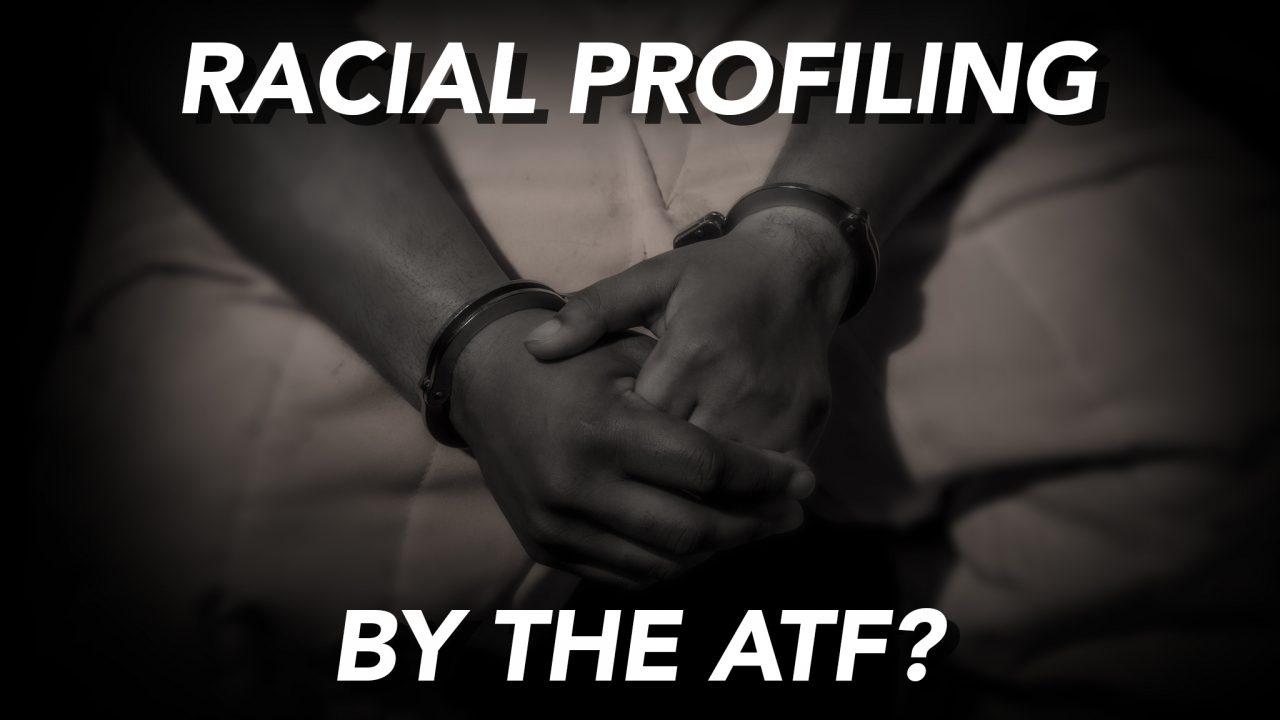 NMiF: ATF Racial Profiling?